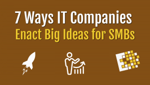 7 Ways IT Companies Enact Big Ideas for SMBs